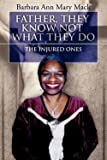 img - for Father, They Know Not What They Do : The Injured Ones (Paperback)--by Barbara Ann Mary Mack [2007 Edition] book / textbook / text book