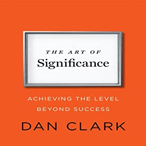 The Art of Significance: Achieving the Level Beyond Success | [Dan Clark]
