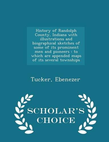 History of Randolph County, Indiana with illustrations and biographical sketches of some of its prominent men and pioneers: to which are appended maps ... several townships - Scholar's Choice Edition
