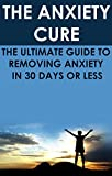 The Anxiety Cure: The Ultimate Guide to Removing Anxiety In 30 Days or Less: (anxiety relief, anxiety management, social anxiety, anxiety disorder, anxiety ... health fitness and dieting, self-help,)