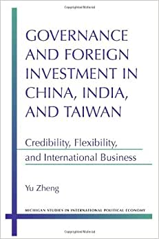 Governance And Foreign Investment In China, India, And Taiwan: Credibility, Flexibility, And International Business (Michigan Studies In International Political Economy)