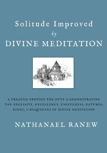 Solitude Improved by Divine Meditation: A Treatise Proving the Duty and Demonstrating the Necessity, Excellency, Usefuln