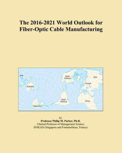 The 2016-2021 World Outlook for Fiber-Optic Cable Manufacturing PDF
