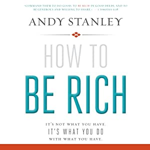 How to Be Rich: It's Not What You Have. It's What You Do With What You Have. | [Andy Stanley]