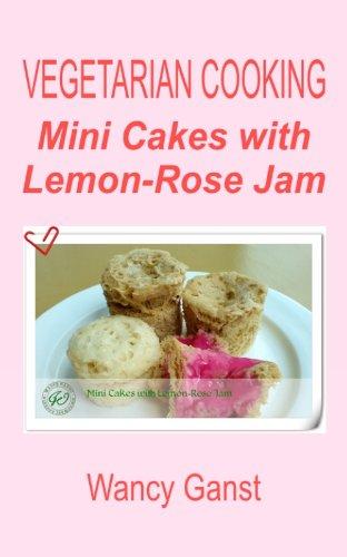 Vegetarian Cooking: Mini Cakes With Lemon-Rose Jam (Vegetarian Cooking - Snacks Or Desserts Book 76)