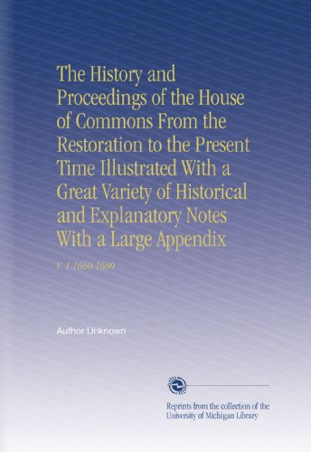 The History and Proceedings of the House of Commons From the Restoration to the Present Time Illustrated With a Great Variety of Historical and Explanatory Notes With a Large Appendix: V. 1 1660-1680