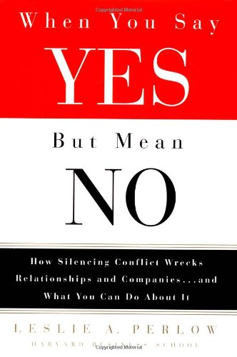when-you-say-yes-but-mean-no-how-silencing-conflict-wrecks-relationships-and-companies-and-what-you-
