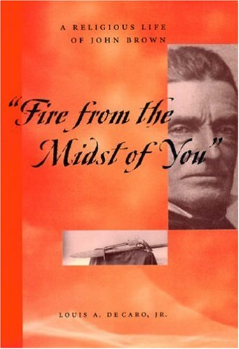 Fire from the Midst of You' : A Religious Life of John Brown, LOUIS A. DECARO