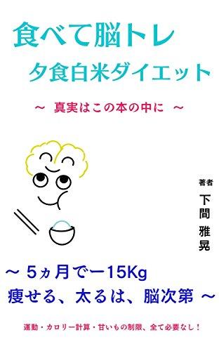 食べて脳トレ・夕食白米ダイエット: 5ヶ月でー15キロ、痩せる、太るは、脳次第