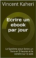 Ecrire un ebook par jour: le syst�me pour �crire un livre en 3 heures et le vendre sur le web (Expert en 30 minutes)