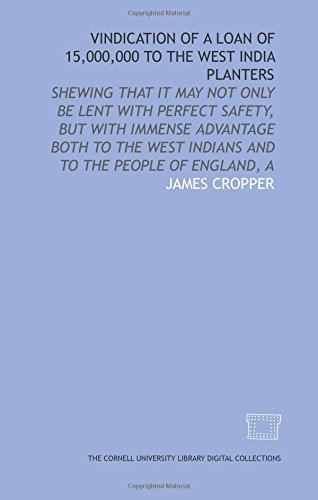 Vindication of a loan of 15,000,000 to the West India planters: shewing that it may not only be lent with perfect safety, but with immense advantage ... West Indians and to the people of England, A