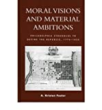img - for [ Moral Visions and Material Ambitions: Philadelphia Struggles to Define the Republic, 1776-1836 By Foster, A Kristen ( Author ) Hardcover 2004 ] book / textbook / text book