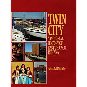 Twin City: A pictorial history of East Chicago, Indiana Archibald McKinlay