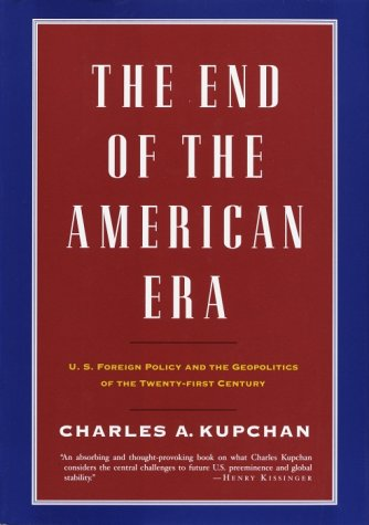 The End of the American Era: U.S. Foreign Policy and the Geopolitics of the Twenty-first Century, Charles Kupchan