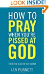 How to Pray When You're Pissed at God...