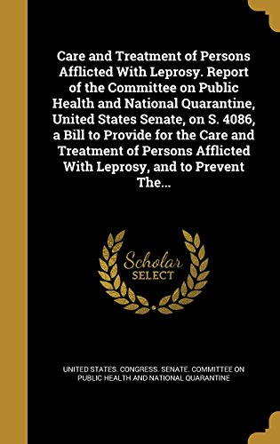 Care and Treatment of Persons Afflicted with Leprosy. Report of the Committee on Public Health and National Quarantine, United States Senate, on S. ... Afflicted with Leprosy, and to Prevent The...