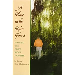 A Place in the Rain Forest: Settling the Costa Rican Frontier Darryl Cole-Christensen