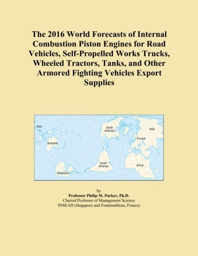 The 2016 World Forecasts of Internal Combustion Piston Engines for Road Vehicles, Self-Propelled Works Trucks, Wheeled Tractors, Tanks, and Other Armored Fighting Vehicles Export Supplies
