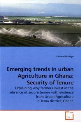 Emerging trends in urban Agriculture in Ghana: Security of Tenure: Explaining why farmers invest in the absence of secure tenure with evidence from Urban Agriculture in Tema district, Ghana