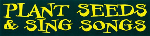Plant Seeds And Sing Songs – Social Political Change Bumper Sticker / Decal (10″ X 2.5″)