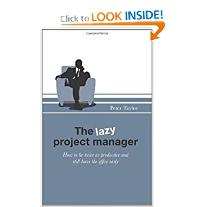 The Lazy Project Manager: How to be twice as productive and still leave the office early Peter Taylor