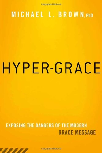 Hyper-Grace: Exposing the Dangers of the Modern Grace Message, Brown, Michael L.