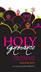 Holy Ignorance: When Religion and Culture Part Ways (Columbia/Hurst)