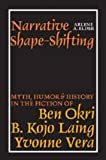 Arlene A. Elder Narrative Shape-Shifting: Myth, Humor and History in the Fiction of Ben Okri, B. Kojo Laing and Yvonne Vera