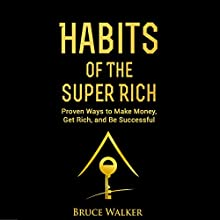 Habits of the Super Rich: Find Out How Rich People Think and Act Differently: Proven Ways to Make Money, Get Rich, and Be Successful Audiobook by Bruce Walker Narrated by Walt Paisley