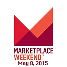Marketplace Weekend, May 08, 2015  by Lizzie O'Leary Narrated by Lizzie O'Leary