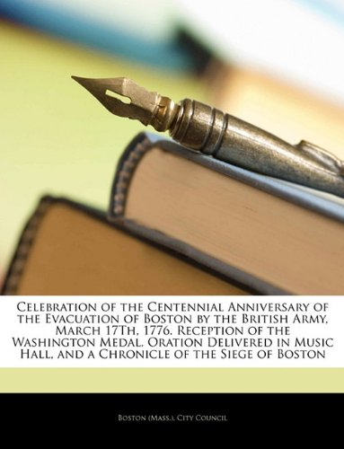 Celebration of the Centennial Anniversary of the Evacuation of Boston by the British Army, March 17Th, 1776. Reception of the Washington Medal. ... Hall, and a Chronicle of the Siege of Boston