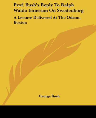 Prof. Bush's Reply to Ralph Waldo Emerson on Swedenborg: A Lecture Delivered at the Odeon, Boston