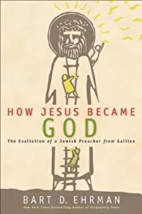 How Jesus Became God: The Exaltation of a Jewish Preacher from Galilee by Bart D. Ehrman