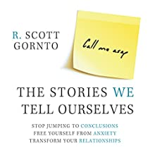 The Stories We Tell Ourselves: Stop Jumping to Conclusions. Free Yourself from Anxiety. Transform Your Relationships. | Livre audio Auteur(s) : R. Scott Gornto Narrateur(s) : R. Scott Gornto