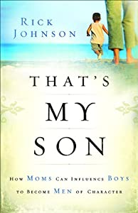 That's My Son: How Moms Can Influence Boys to Become Men of Character by Revell