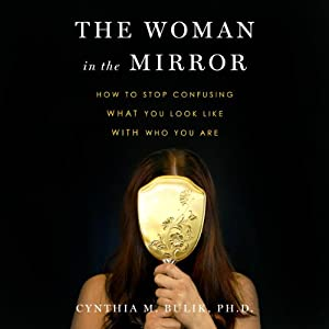 The Woman in the Mirror: How to Stop Confusing What You Look Like with Who You Are | [Cynthia M. Bulick]