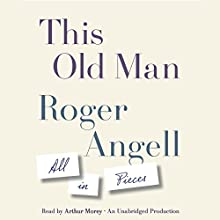 This Old Man: All in Pieces (       UNABRIDGED) by Roger Angell Narrated by Arthur Morey