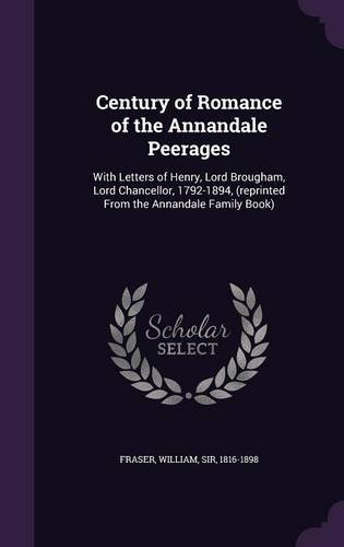 Century of Romance of the Annandale Peerages: With Letters of Henry, Lord Brougham, Lord Chancellor, 1792-1894, (reprinted From the Annandale Family Book)