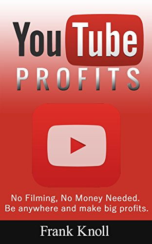 YouTube Profits: No Filming, No Money Needed, Secrets Revealed: Be anywhere and make big profits. (No Money Profits)