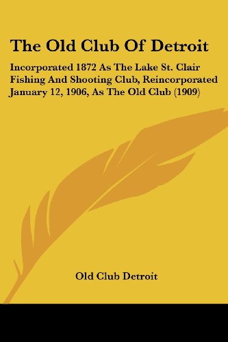 The Old Club Of Detroit: Incorporated 1872 As The Lake St. Clair Fishing And Shooting Club, Reincorporated January 12, 1906, As The Old Club (1909)