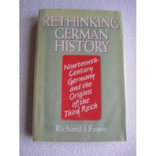 Rethinking German History: Nineteenth Century Germany and the Origins of the Third Reich Richard J. Evans