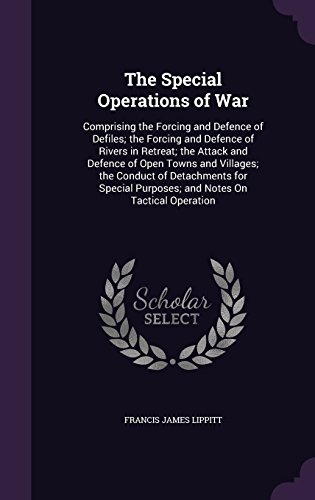 The Special Operations of War: Comprising the Forcing and Defence of Defiles; The Forcing and Defence of Rivers in Retreat; The Attack and Defence of ... Purposes; And Notes on Tactical Operation