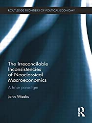 The Irreconcilable Inconsistencies of Neoclassical Macroeconomics: A False Paradigm (Routledge Frontiers of Political Economy)