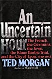 An Uncertain Hour: The French, the Germans, the Jews, the Barbie Trial, and the City of Lyon, 1940-1945 (0688107419) by Morgan, Ted