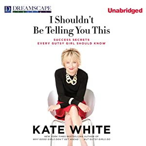 I Shouldn't Be Telling You This: Success Secrets Every Gutsy Girl Should Know | [Kate White]