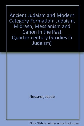 Ancient Judaism and Modern Category Formation: Judaism, Midrash, Messianism and Canon in the Past Quarter-century (Studies in Judaism)