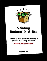 Vending Business-In-A-Box: A step-by-step guide to starting a profitable vending business without getting burned