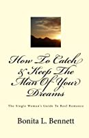 How To Catch & Keep The Man Of Your Dreams: The Single Woman's Guide To Real Romance