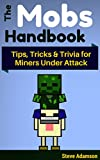 The Mobs Handbook: Tips, Tricks & Trivia for Miners Under Attack - A Mob Guide and Handbook