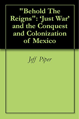"Jeff Piper - ""Behold The Reigns"": 'Just War' and the Conquest and Colonization of Mexico (English Edition)"